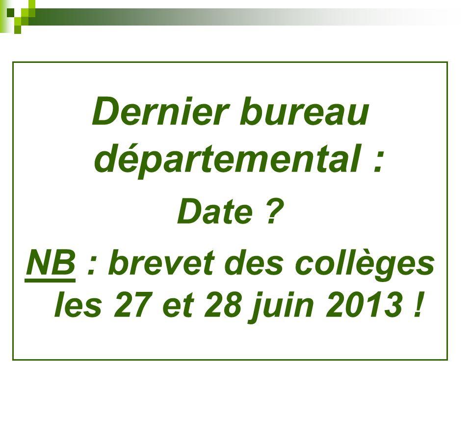 Dernier bureau départemental : Date ? NB : brevet des collèges les 27 et 28 juin 2013 !