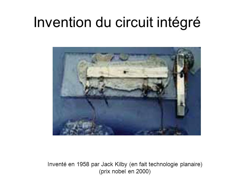 Invention du circuit intégré Inventé en 1958 par Jack Kilby (en fait technologie planaire) (prix nobel en 2000)