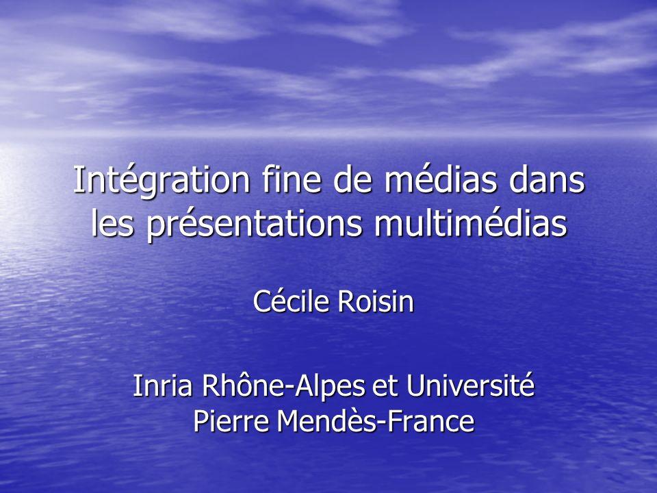 Intégration fine de médias dans les présentations multimédias Cécile Roisin Inria Rhône-Alpes et Université Pierre Mendès-France