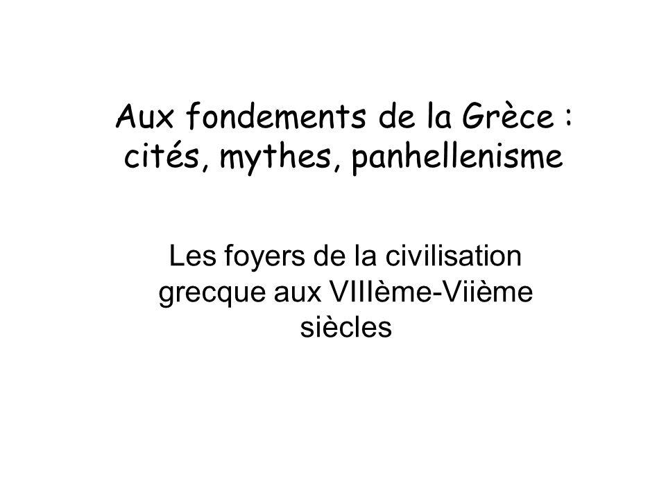 Aux fondements de la Grèce : cités, mythes, panhellenisme Les foyers de la civilisation grecque aux VIIIème-Viième siècles