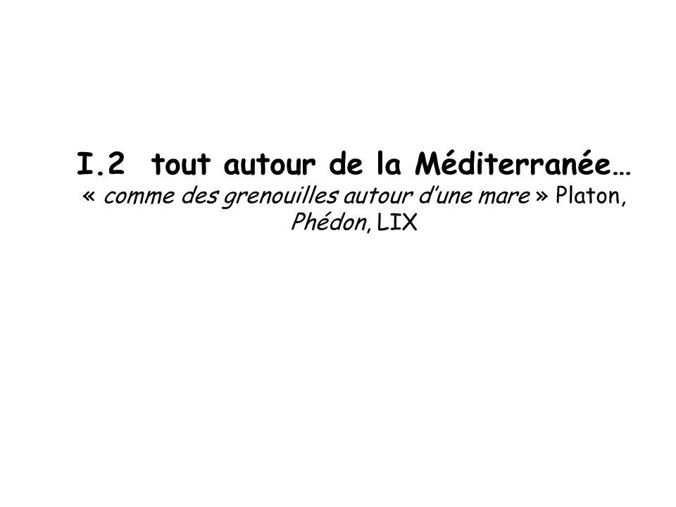 I.2 tout autour de la Méditerranée… « comme des grenouilles autour dune mare » Platon, Phédon, LIX