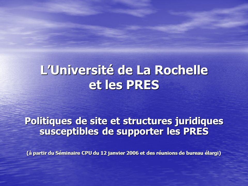 LUniversité de La Rochelle et les PRES Politiques de site et structures juridiques susceptibles de supporter les PRES (à partir du Séminaire CPU du 12 janvier 2006 et des réunions de bureau élargi)