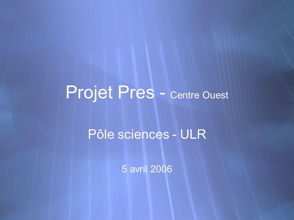 Projet Pres - Centre Ouest Pôle sciences - ULR 5 avril 2006 Pôle sciences - ULR 5 avril 2006