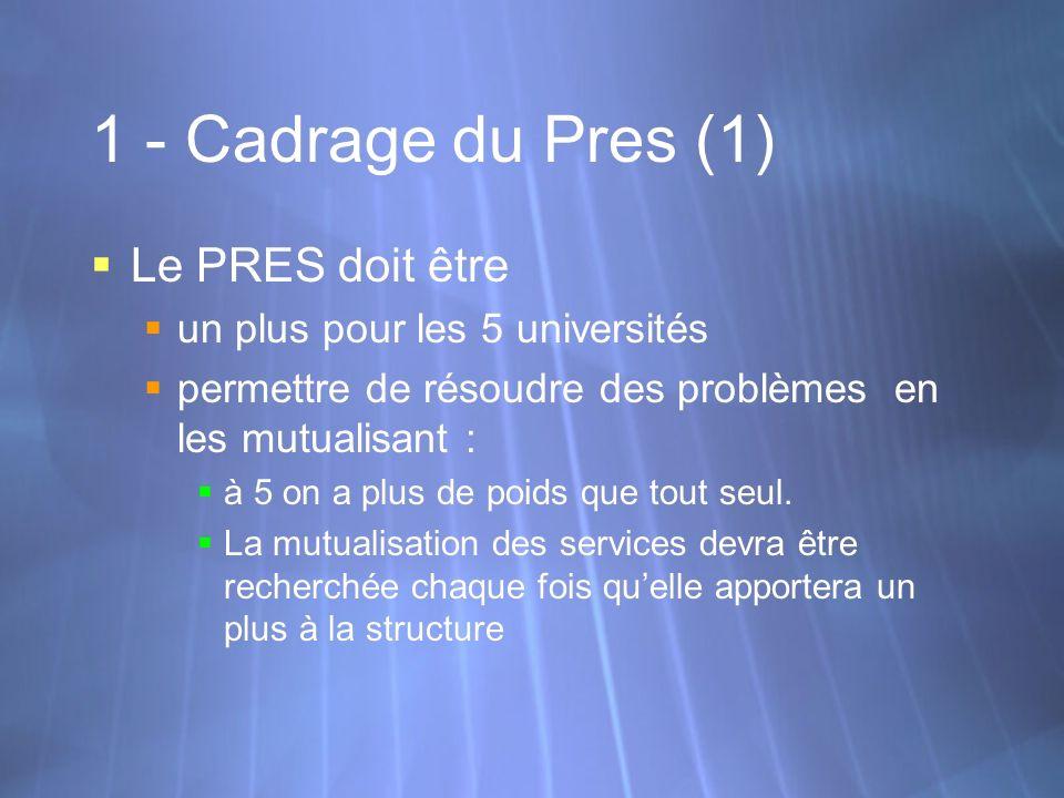 1 - Cadrage du Pres (1) Le PRES doit être un plus pour les 5 universités permettre de résoudre des problèmes en les mutualisant : à 5 on a plus de poi