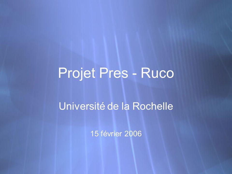 Projet Pres - Ruco Université de la Rochelle 15 février 2006 Université de la Rochelle 15 février 2006