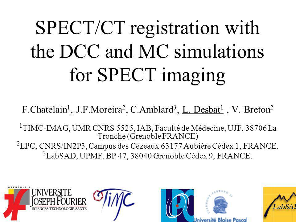 SPECT/CT registration with the DCC and MC simulations for SPECT imaging F.Chatelain 1, J.F.Moreira 2, C.Amblard 3, L. Desbat 1, V. Breton 2 1 TIMC-IMA