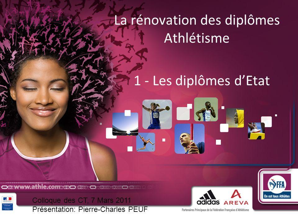 1 La rénovation des diplômes Athlétisme 1 - Les diplômes dEtat Colloque des CT, 7 Mars 2011 Présentation: Pierre-Charles PEUF