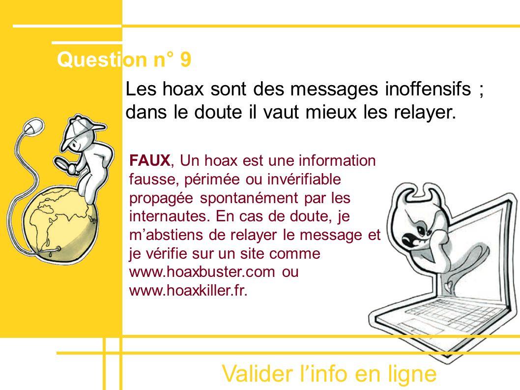 Valider l ' info en ligne Les hoax sont des messages inoffensifs ; dans le doute il vaut mieux les relayer. Question n° 9 FAUX, Un hoax est une inform