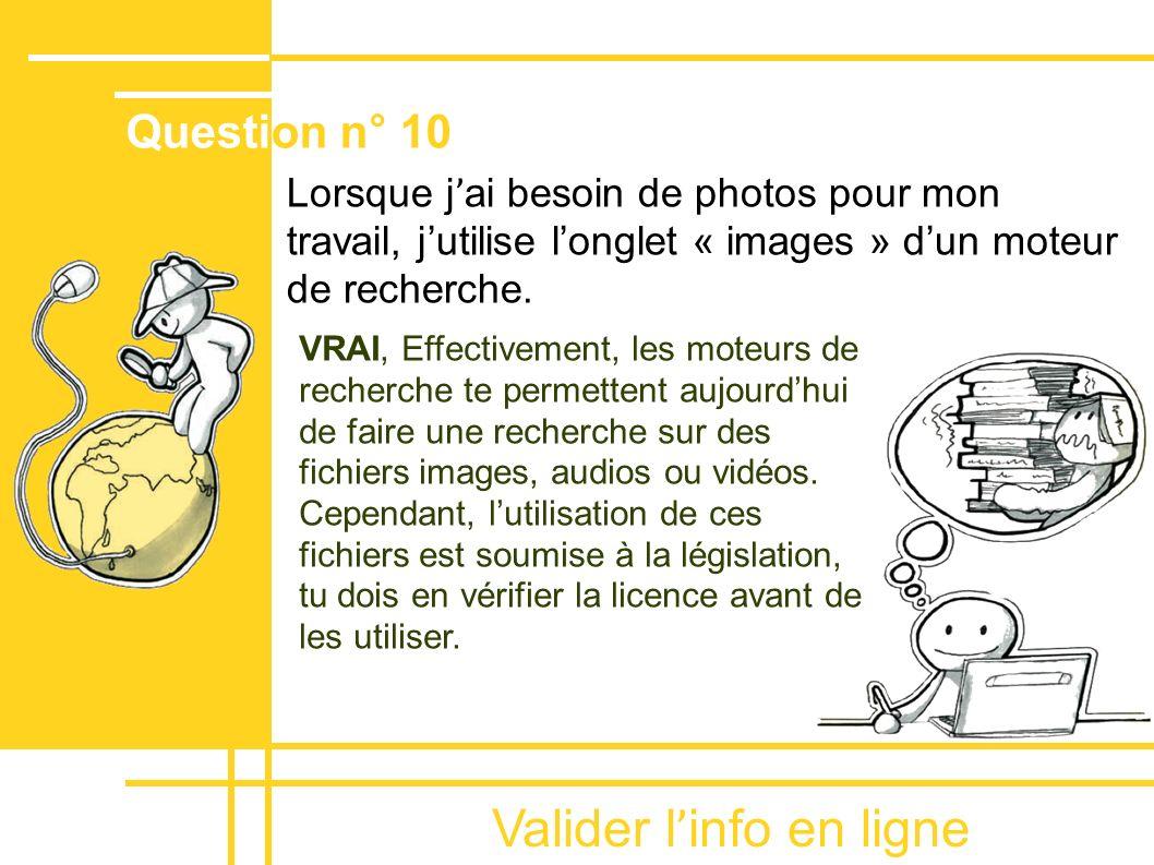 Valider l ' info en ligne Lorsque j ' ai besoin de photos pour mon travail, jutilise longlet « images » dun moteur de recherche. VRAI, Effectivement,