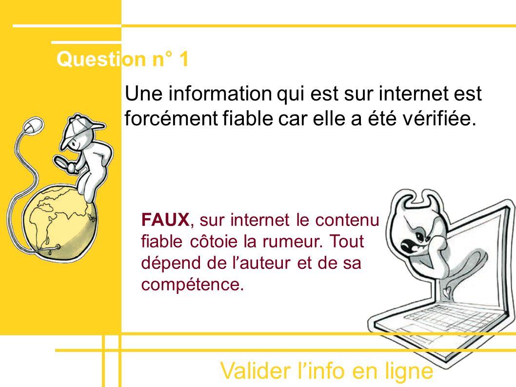 Valider l ' info en ligne Une information qui est sur internet est forcément fiable car elle a été vérifiée. FAUX, sur internet le contenu fiable côto