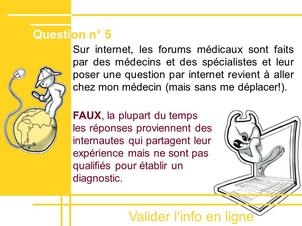 Valider l ' info en ligne Sur internet, les forums médicaux sont faits par des médecins et des spécialistes et leur poser une question par internet re