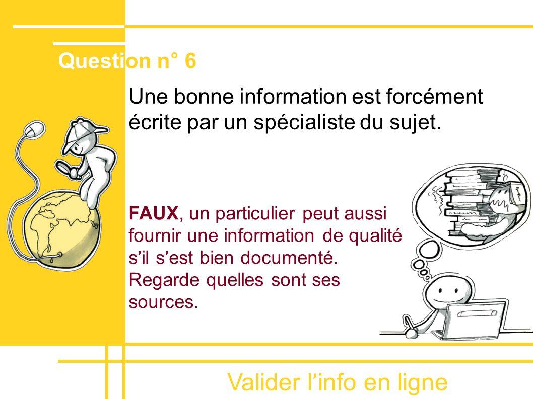 Valider l ' info en ligne Une bonne information est forcément écrite par un spécialiste du sujet. FAUX, un particulier peut aussi fournir une informat