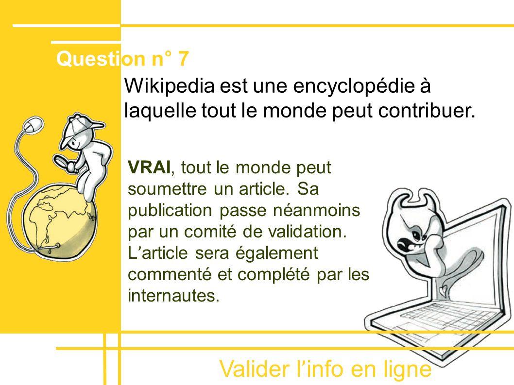 Valider l ' info en ligne Wikipedia est une encyclopédie à laquelle tout le monde peut contribuer. Question n° 7 VRAI, tout le monde peut soumettre un