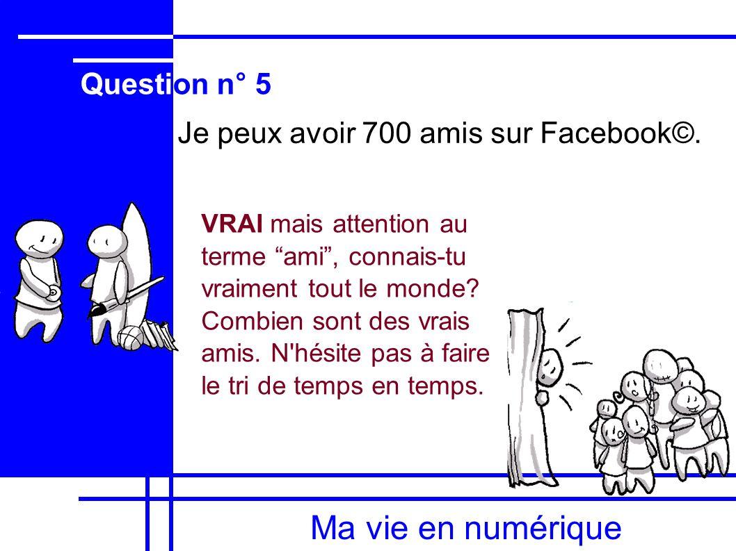 Ma vie en numérique Je peux avoir 700 amis sur Facebook©.