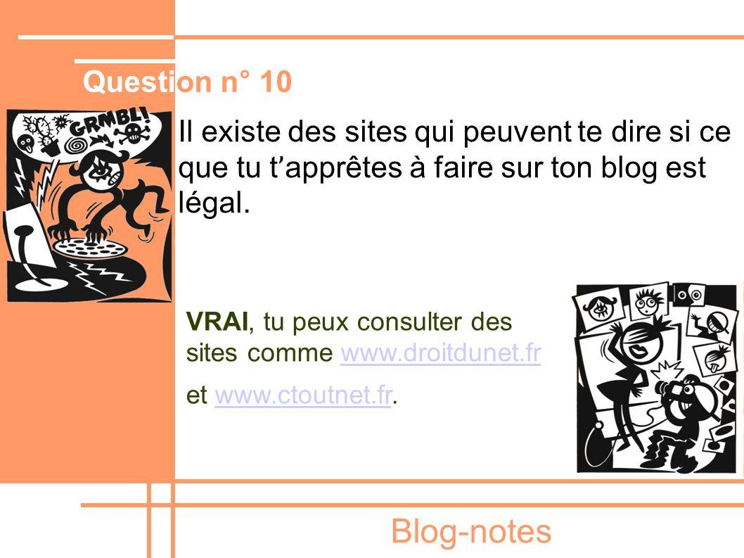 Blog-notes Il existe des sites qui peuvent te dire si ce que tu t ' apprêtes à faire sur ton blog est légal. VRAI, tu peux consulter des sites comme w