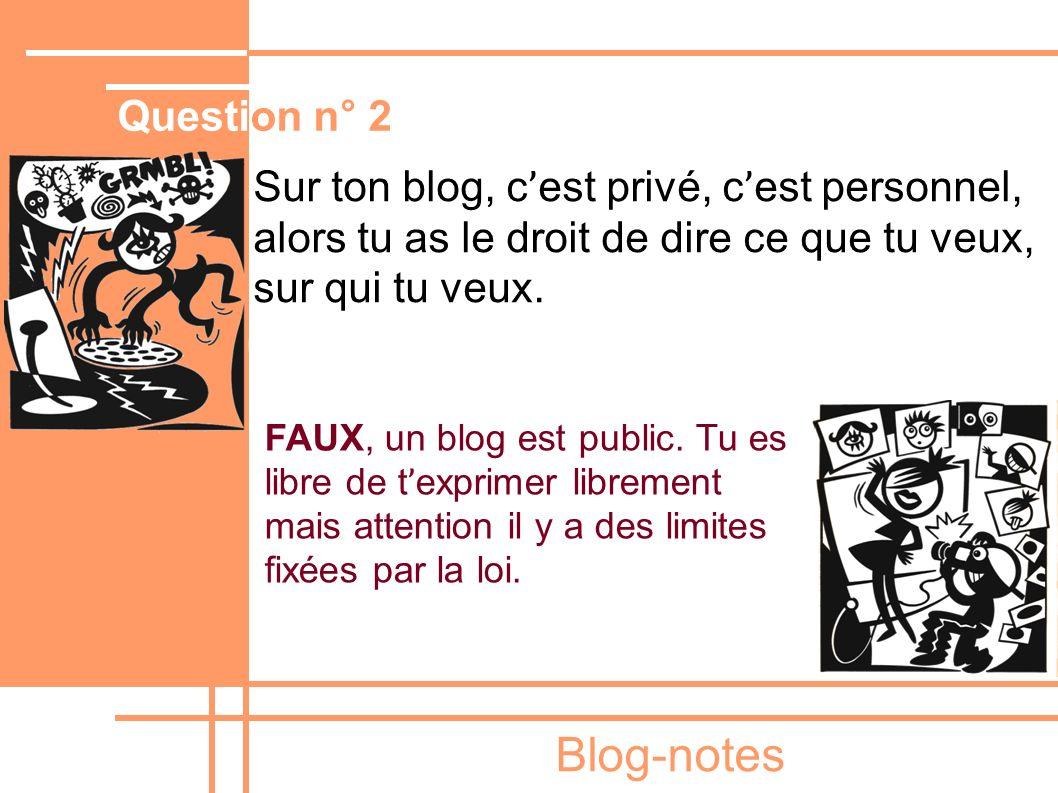 Blog-notes Sur ton blog, c ' est privé, c ' est personnel, alors tu as le droit de dire ce que tu veux, sur qui tu veux. FAUX, un blog est public. Tu