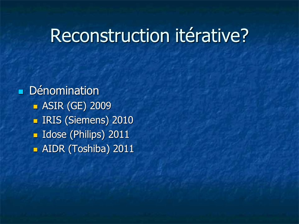 Reconstruction itérative? Dénomination Dénomination ASIR (GE) 2009 ASIR (GE) 2009 IRIS (Siemens) 2010 IRIS (Siemens) 2010 Idose (Philips) 2011 Idose (