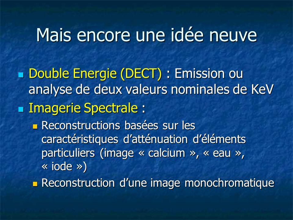 Mais encore une idée neuve Double Energie (DECT) : Emission ou analyse de deux valeurs nominales de KeV Double Energie (DECT) : Emission ou analyse de