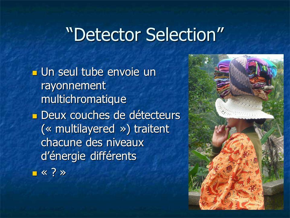 Detector Selection Un seul tube envoie un rayonnement multichromatique Un seul tube envoie un rayonnement multichromatique Deux couches de détecteurs