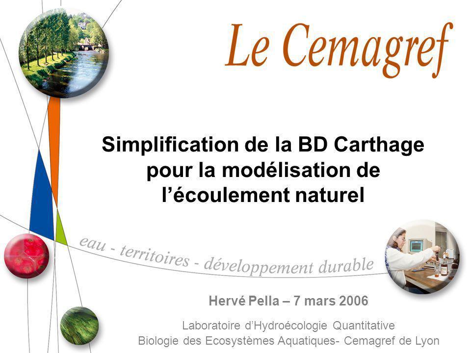 Simplification de la BD Carthage pour la modélisation de lécoulement naturel Hervé Pella – 7 mars 2006 Laboratoire dHydroécologie Quantitative Biologi
