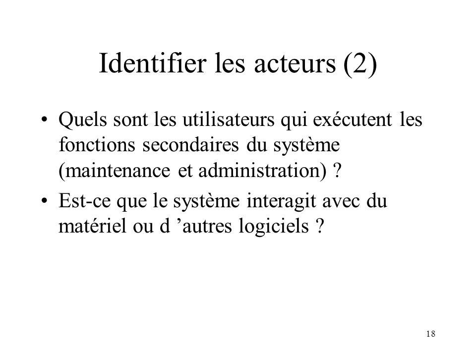 18 Identifier les acteurs (2) Quels sont les utilisateurs qui exécutent les fonctions secondaires du système (maintenance et administration) .