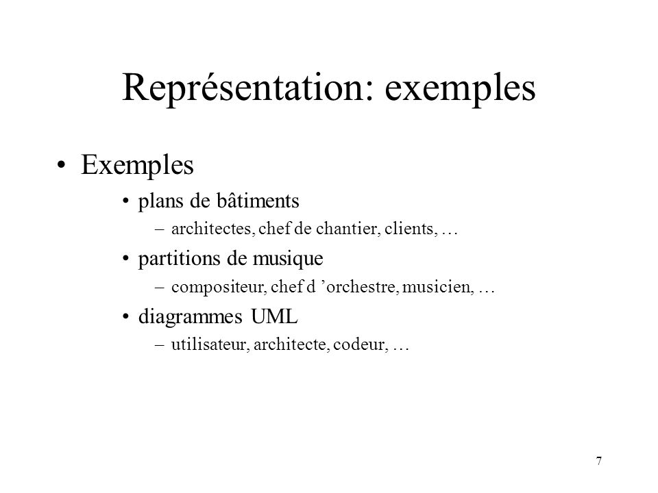 7 Représentation: exemples Exemples plans de bâtiments –architectes, chef de chantier, clients, … partitions de musique –compositeur, chef d orchestre, musicien, … diagrammes UML –utilisateur, architecte, codeur, …