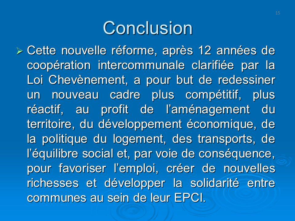 15 Conclusion Cette nouvelle réforme, après 12 années de coopération intercommunale clarifiée par la Loi Chevènement, a pour but de redessiner un nouv