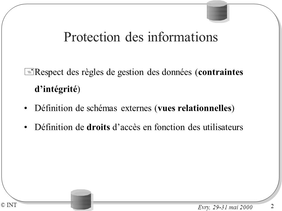 © INT 33 Evry, 29-31 mai 2000 Droits et vues Donner des droits de lecture non pas sur la relation entière, mais sur une vue basée sur la relation => restreindre laccès à quelques attributs CREATE VIEW vins_beaujolais AS SELECT num, cru, degre FROM vins WHERE cru= Beaujolais ; GRANT SELECT ON vins_beaujolais TO producteurs_beaujolais; Droits + vues => bonne protection des données