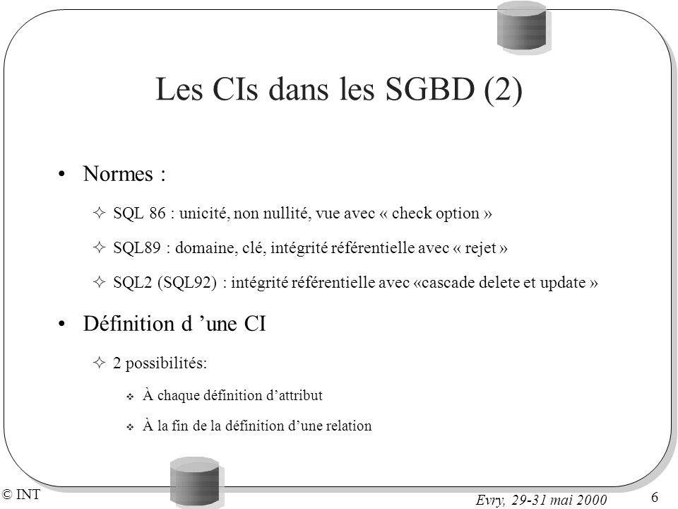 © INT 7 Evry, 29-31 mai 2000 Exemple CREATE TABLE VINS ( num integer PRIMARY KEY, cru char (40) NOT NULL, annee integer CONSTRAINT Cannee CHECK (annee between 1970 and 2000), degre number(4,2) CONSTRAINT Cdegre CHECK (degre between 9.0 and 15.0)) CREATE TABLE PRODUCTEURS ( num integer PRIMARY KEY, nom char(40), prenom char(40), region char(40)) ALTER TABLE PRODUCTEURS add CONSTRAINT Cregioncheck (region in ( Bourgogne , Beaujolais , Alsace , Jura , Corse )) CREATE TABLE RECOLTES( nprod integer, nvin integer, quantite integer) ALTER TABLE RECOLTES add primary key (nprod, nvin) ALTER TABLE RECOLTES add constraint refVIN foreign key (nvin) references VINS(num) on delete cascade ALTER TABLE RECOLTES add constraint refREP foreign key (nprod) references PRODUCTEURS(num) on delete cascade