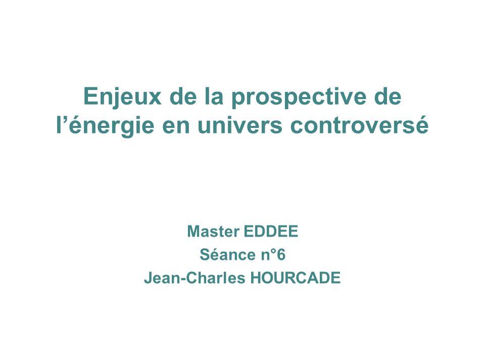 Enjeux de la prospective de lénergie en univers controversé Master EDDEE Séance n°6 Jean-Charles HOURCADE