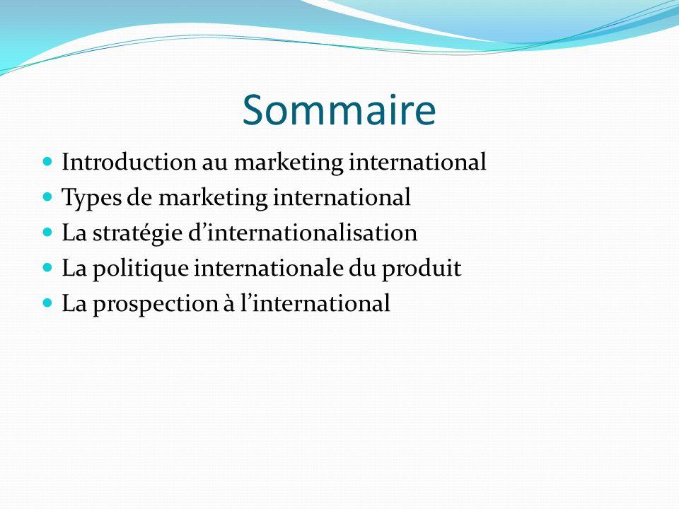 Sommaire Introduction au marketing international Types de marketing international La stratégie dinternationalisation La politique internationale du pr