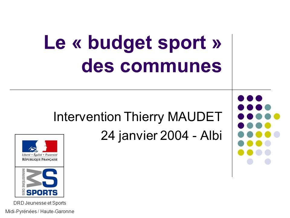 Le « budget sport » des communes Intervention Thierry MAUDET 24 janvier 2004 - Albi DRD Jeunesse et Sports Midi-Pyrénées / Haute-Garonne