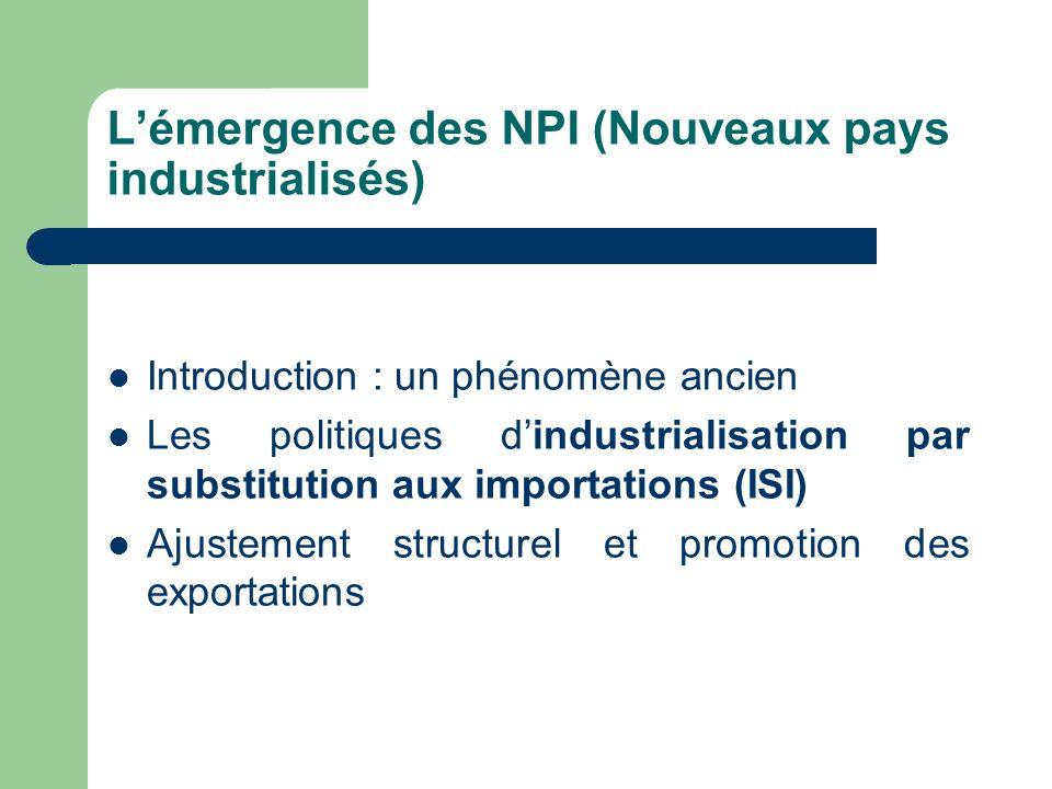 Lémergence des NPI (Nouveaux pays industrialisés) Introduction : un phénomène ancien Les politiques dindustrialisation par substitution aux importatio