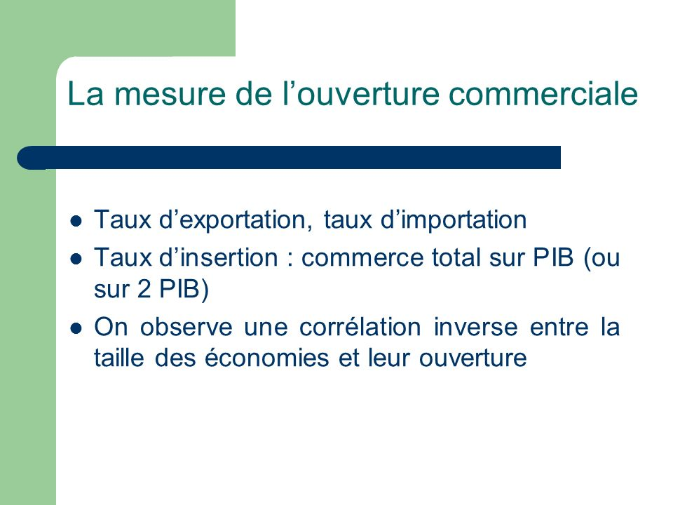 La mesure de louverture commerciale Taux dexportation, taux dimportation Taux dinsertion : commerce total sur PIB (ou sur 2 PIB) On observe une corrél