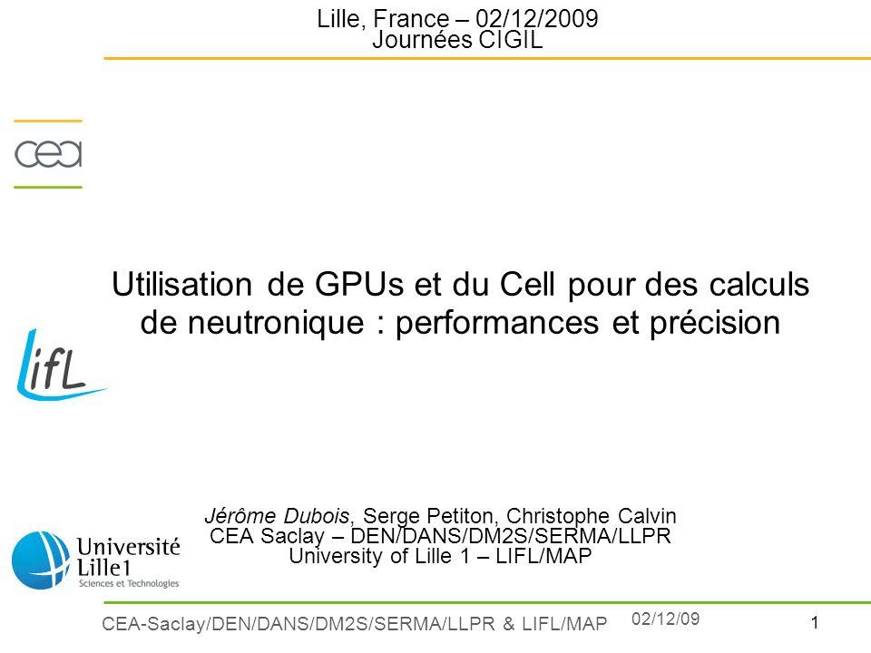 1 CEA-Saclay/DEN/DANS/DM2S/SERMA/LLPR & LIFL/MAP 02/12/09 Utilisation de GPUs et du Cell pour des calculs de neutronique : performances et précision J