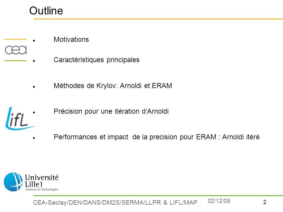 2 CEA-Saclay/DEN/DANS/DM2S/SERMA/LLPR & LIFL/MAP 02/12/09 Outline Motivations Caractéristiques principales Méthodes de Krylov: Arnoldi et ERAM Précisi