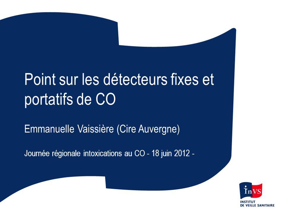 Point sur les détecteurs fixes et portatifs de CO Emmanuelle Vaissière (Cire Auvergne) Journée régionale intoxications au CO - 18 juin 2012 -