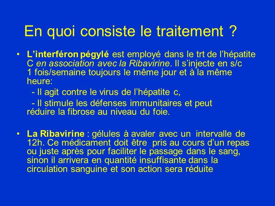 En quoi consiste le traitement ? Linterféron pégylé est employé dans le trt de lhépatite C en association avec la Ribavirine. Il sinjecte en s/c 1 foi