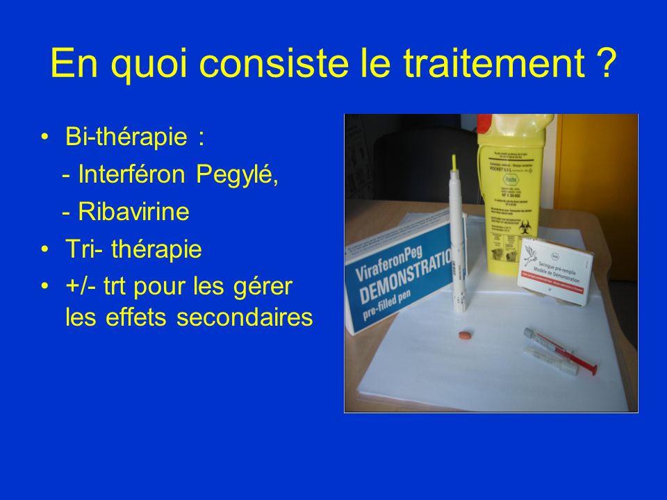 En quoi consiste le traitement ? Bi-thérapie : - Interféron Pegylé, - Ribavirine Tri- thérapie +/- trt pour les gérer les effets secondaires