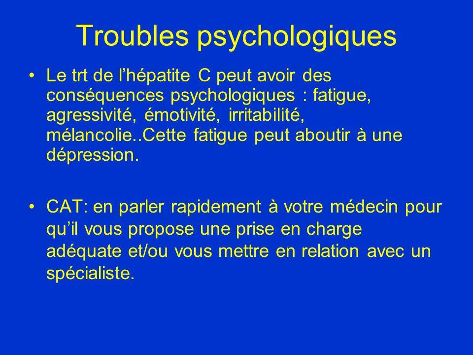 Troubles psychologiques Le trt de lhépatite C peut avoir des conséquences psychologiques : fatigue, agressivité, émotivité, irritabilité, mélancolie..