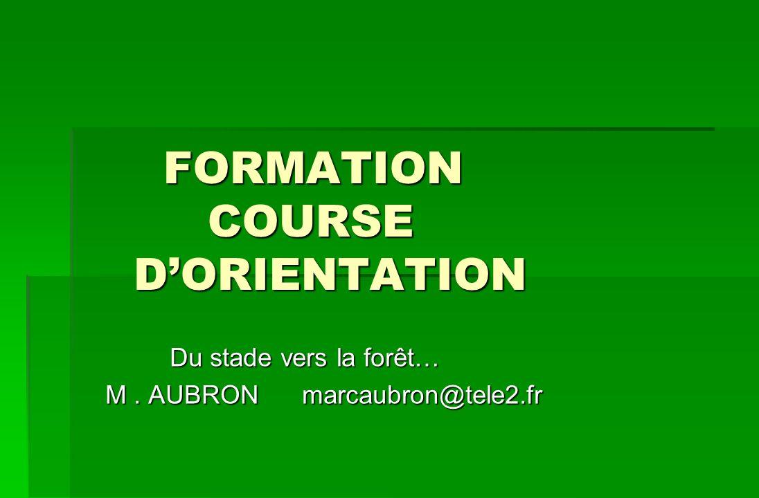 FORMATION COURSE DORIENTATION FORMATION COURSE DORIENTATION Du stade vers la forêt… Du stade vers la forêt… M. AUBRON marcaubron@tele2.fr