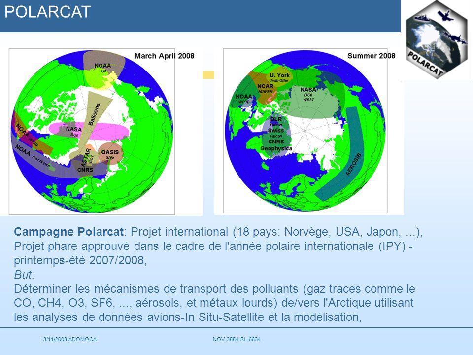 13/11/2008 ADOMOCANOV-3554-SL-6634 POLARCAT Campagne Polarcat: Projet international (18 pays: Norvège, USA, Japon,...), Projet phare approuvé dans le cadre de l année polaire internationale (IPY) - printemps-été 2007/2008, But: Déterminer les mécanismes de transport des polluants (gaz traces comme le CO, CH4, O3, SF6,..., aérosols, et métaux lourds) de/vers l Arctique utilisant les analyses de données avions-In Situ-Satellite et la modélisation,