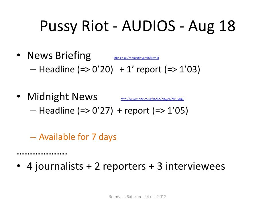 Pussy Riot - AUDIOS - Aug 18 News Briefing bbc.co.uk/radio/player/b01lv84j bbc.co.uk/radio/player/b01lv84j – Headline (=> 020) + 1 report (=> 103) Mid
