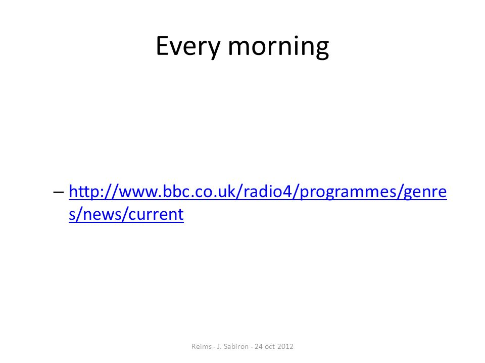 Every morning – http://www.bbc.co.uk/radio4/programmes/genre s/news/current http://www.bbc.co.uk/radio4/programmes/genre s/news/current Reims - J. Sab