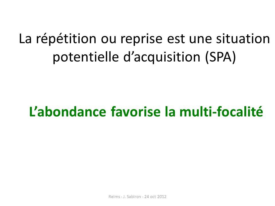 La répétition ou reprise est une situation potentielle dacquisition (SPA) Labondance favorise la multi-focalité Reims - J. Sabiron - 24 oct 2012