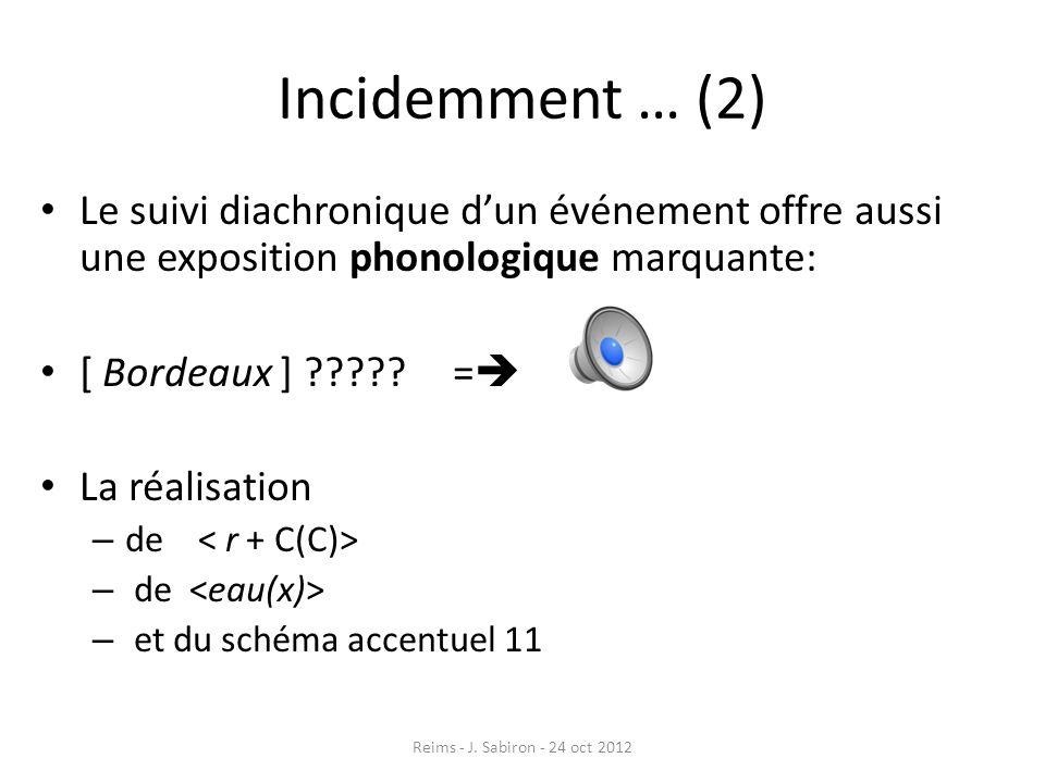 Incidemment … (2) Le suivi diachronique dun événement offre aussi une exposition phonologique marquante: [ Bordeaux ] ????? = La réalisation – de – et