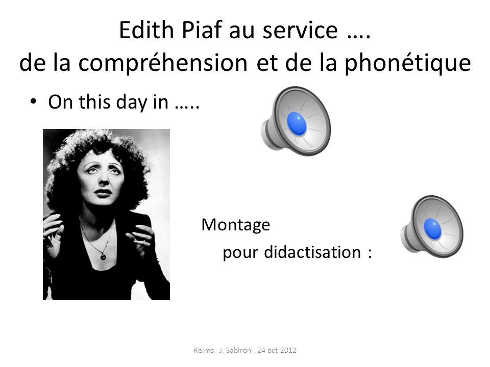 Edith Piaf au service …. de la compréhension et de la phonétique On this day in ….. Montage pour didactisation : Reims - J. Sabiron - 24 oct 2012
