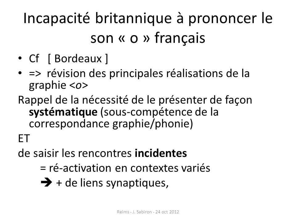 Incapacité britannique à prononcer le son « o » français Cf [ Bordeaux ] => révision des principales réalisations de la graphie Rappel de la nécessité