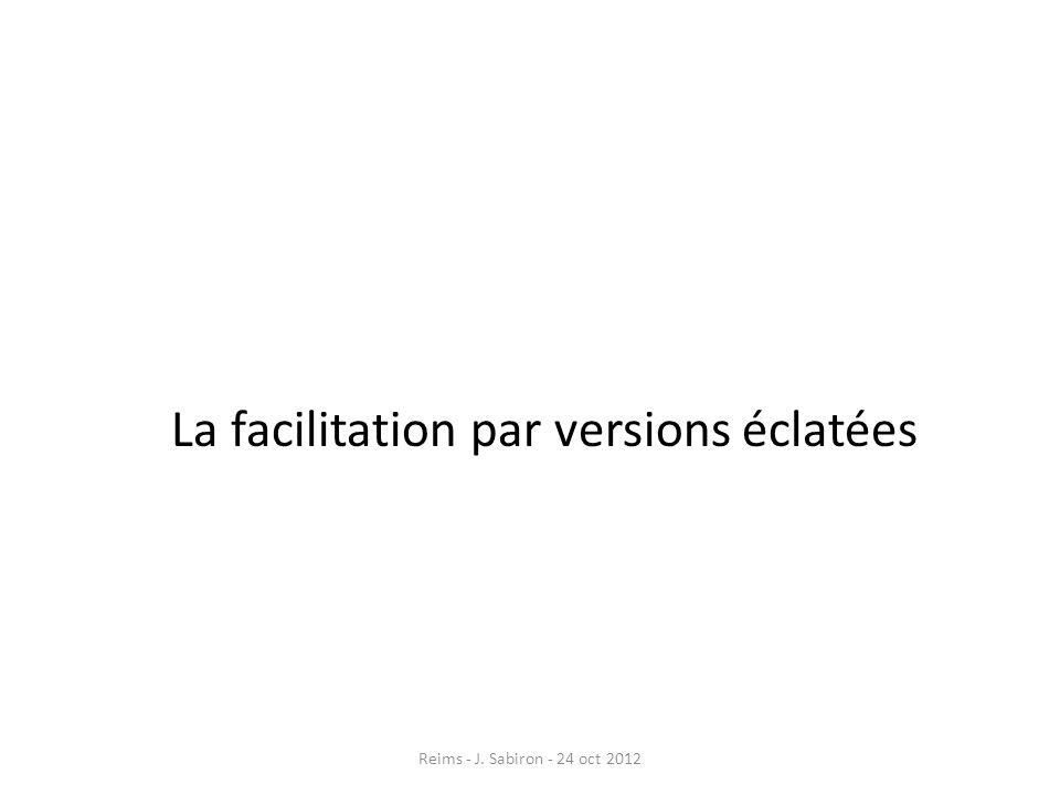 La facilitation par versions éclatées Reims - J. Sabiron - 24 oct 2012