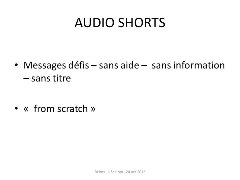 AUDIO SHORTS Messages défis – sans aide – sans information – sans titre « from scratch » Reims - J. Sabiron - 24 oct 2012